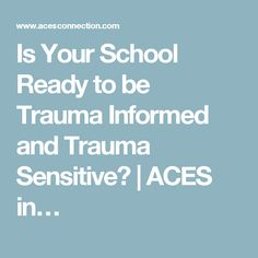 Is Your School Ready to be Trauma Informed and Trauma Sensitive? | ACES in…