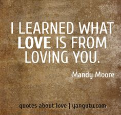 I learned what love is from loving you, ~ Mandy Moore <3 Quotes about love #quotes, #love, #sayings, https://apps.facebook.com/yangutu