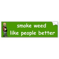 Smoke weed, like people better :)