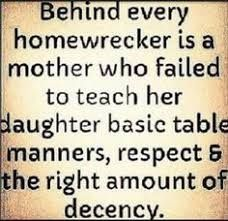Behind every home wrecker is a mother who failed to teach her daughter basic table manners, respect, and the right amount of decency. Again, just a whore, not a home wrecker. BUT I do feel sorry for your daughter. Karma Quotes, True Quotes, Quotes To Live By, Funny Quotes, Qoutes, Wisdom Quotes, Mistress Quotes Karma, Bipolar Quotes, Betrayal Quotes