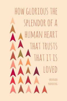 """How glorious the splendor of a human heart that trusts that it is loved.""  Brennan Manning"