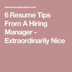 6 Resume Tips From A Hiring Manager - Extraordinarily Nice