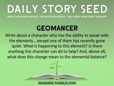 ⚘ DAILY STORY SEED ⚘ Geomancer Write about a character who has the ability to speak with the elements… except one of them has recently gone quiet. What is happening to this element? Is there anything this character can do to help? And, above all, what does this change mean to the elemental balance? Want to publish a story inspired by this prompt? Click here to read the guidelines~ ♥︎ And, if you're looking for more writerly content, make sure to follow me: maxkirin.tumblr.com!