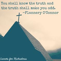 """You shall know the truth and the truth shall make you odd."" -Flannery O'Connor"