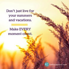 Don't just live for your summers and vacations. Make every moment count. - kathycaprino.com