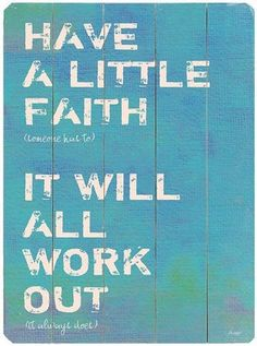 Have a little faith (someone has to) it will all work out (it always does).
