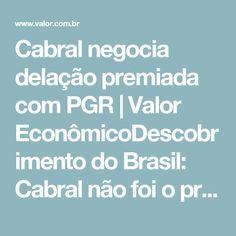 Cabral negocia delação premiada com PGR   Valor EconômicoDescobrimento do Brasil: Cabral não foi o primeiro a chegar ao país. Terra dos Papagaios.  Só Para adiantar o Dia rsrs, vamos ter juízes, Deputados, promotores e fornecedores presos a qualquer momento.É um INFERNO isso, Bilhões de dólares, isso mesmo Bilhões;tivemos Cabral descobrindo o Brasil, agora teremos o Cabral destruindo a corte, alguns parlamentares querem uma dica escracha. Pezão cai, o Rio terá novas eleições ! Dizem as más…