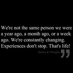 We're not the same person we were a year ago, a month ago, or a week ago. We're constantly changing. Experiences don't stop. That's life!