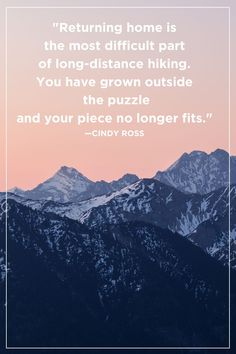 """Cindy Ross """"Returning home is the most difficult part of long-distance hiking. You have grown outside the puzzle and your piece no longer fits. Adventure Quotes Outdoor, New Adventure Quotes, Adventure Time, Returning Home Quotes, Climbing Quotes, Walking Quotes, Mountain Quotes, Laughter Quotes, Explore Quotes"""