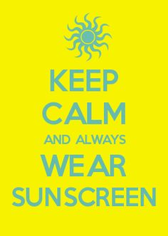 KEEP CALM AND ALWAYS WEAR SUNSCREEN - never go out without it!!!