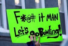 F*@# it, Man. Let's go bowling!