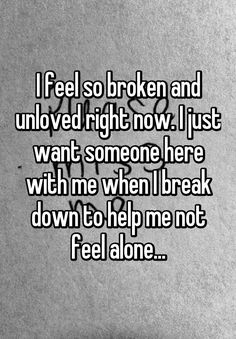 "Someone from San Antonio posted a whisper, which reads ""I feel so broken and unloved right now. I just want someone here with me when I break down to help me not feel alone. Feeling Down Quotes, Feeling Broken Quotes, Quotes Deep Feelings, Feeling Unloved Quotes, Being Lonely Quotes, Broken Quotes Falling Apart, Quotes About Being Broken, Deep Quotes, Want Quotes"