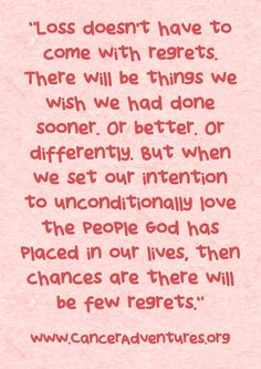 Loss doesn't have to come with regrets. There will be things we wish we had done sooner. Or better. Or differently. But when we set our intention to unconditionally love the people God has placed in our lives, then chances are there will be few regrets.