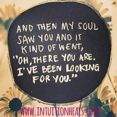 "And then my soul saw you and it kind of went, ""oh, there you are, I've been looking for you."""