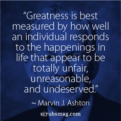 """Greatness is best measured by how well an individual responds to the happenings in life that appear to be totally unfair, unreasonable, and undeserved."" - Marvin J. Ashton"