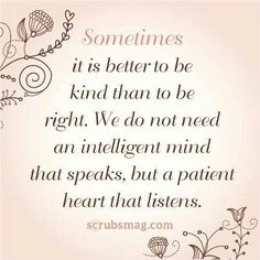 Sometimes it is better to be kind than to be right.