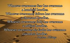 Whoever overcomes fear has overcome  a hundred hurdles. Whoever overcomes failure has overcome  a thousand hurdles. Whoever overcomes folly has overcome  a million hurdles. Whoever overcomes his faults has overcome countless hurdles.  / ~ Matshona Dhliwayo