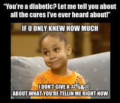people who offer advice and really have no idea what Type One Diabetes is!