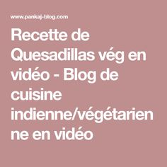 Recette de Quesadillas vég en vidéo - Blog de cuisine indienne/végétarienne en vidéo