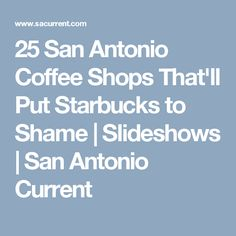 25 San Antonio Coffee Shops That'll Put Starbucks to Shame | Slideshows | San Antonio Current