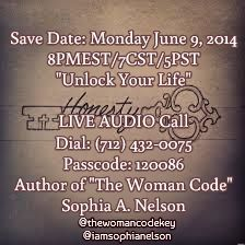 "Save Date: Monday June 9, 2014 8PMEST/7CST/5PST ""Unlock Your Life""   LIVE AUDIO Call Dial: (712) 432-0075 Passcode: 120086 Author of ""The Woman Code"" Sophia A. Nelson  / @thewomancodekey @Sophia Nelson"