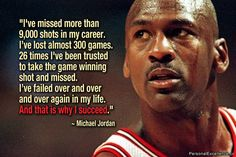 I've missed more than 9000 shots in my career. I've lost almost 300 games. 26 times, I've been trusted to take the game winning shot and missed. I've failed over and over and over again in my life. And that is why I succeed. ~ Michael Jordan, #basketball quote, #success,