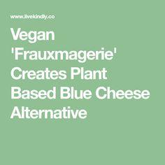 Vegan 'Frauxmagerie' Creates Plant Based Blue Cheese Alternative Fromage Vegan, Cheese Alternatives, Artisan Cheese, Vegan Cheese, Vegan Foods, Blue Cheese, Sans Gluten, Plant Based, Dairy Free