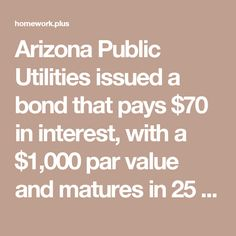Arizona Public Utilities issued a bond that pays $70 in interest, with a $1,000 par value and matures in 25 years
