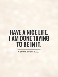 Have a nice life. I am done trying to be in it. Picture Quotes.