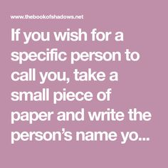 If you wish for a specific person to call you, take a small piece of paper and write the person's name you wish to call you. lay it under your phone. i prefer to take the back off my cell phone and… Wiccan Spells Love, Wicca Love Spell, Love Spell Chant, Witchcraft Spells For Beginners, Witchcraft Spell Books, Easy Spells, Luck Spells, Wiccan Spell Book, Healing Spells