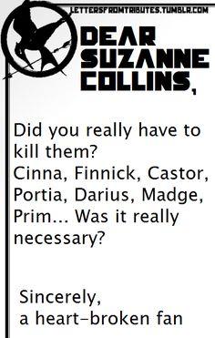 [[Dear Suzanne Collins,  Did you really have to kill them? Cinna, Finnick, Castor, Portia, Darius, Madge, Prim… Was it really necessary?  Sincerely,  A heart-broken fan]]