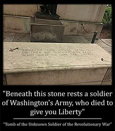 """""""Beneath this stone rests a soldier of Washington's Army, who died to give you Liberty"""" (Tomb of the Unknown Soldier of the Revolutionary War)"""