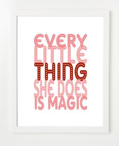 Cute for a girl. Like the idea of song quotes in a poster! Quote Poster:  Every Little Thing She Does Is Magic. $15.00, via Etsy.