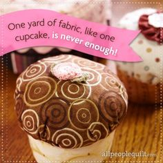 One yard of fabric, like one cupcake, is never enough!