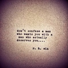 Don't confuse a man who wants you with a man who actually deserves you..