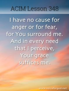 ACIM I have no cause for anger or for fear, for You surround me. And in every need that I perceive, Your grace suffices me. Miracle Quotes, Marianne Williamson, A Course In Miracles, Atonement, Soul Quotes, Struggle Is Real, Lesson Quotes, Spiritual Inspiration, Inspirational Thoughts