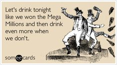 Let's drink tonight like we won the Mega Millions and then drink even more when we don't.