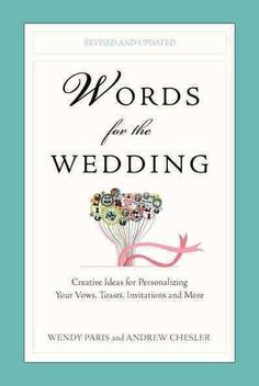 Words for the Wedding: Creative Ideas for Personalizing Your Vows, Toasts, Invitations, and More