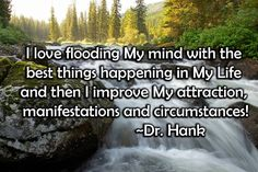 I love flooding my mind with the best things happening in my life and then I improve my attraction, manifestations, and circumstances! Inspirational quote by Dr. Hank #tgif #friday #happiness #goodfeelingthoughts #joy #lawofattraction #optimism #positivethinking #positivevibes #onlypositivevibes #positivevibesonly #instagood #quotes #qotd
