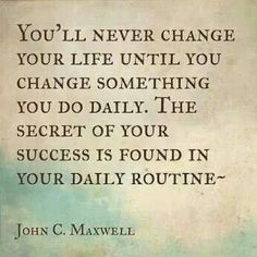 You'll never change your life until you change something you do daily. The secret of your success is found in your daily routine -