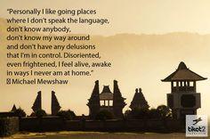"""""""Personalmente me gusta ir a lugares donde no hablo el idioma, no conozco a nadie, no sé mi camino alrededor y no tengo ningún delirio de que estoy en control. Desorientado, incluso asustado, me siento vivo, despierto en formas que nunca estoy en casa."""""""