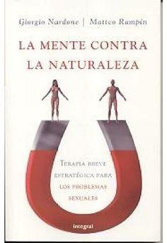 Nardone, Giorgio y Matteo Rampin - La Mente Contra La Naturaleza. Terapia Breve Estratégica Para Los Problemas Sexuales
