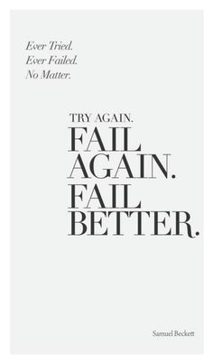 Try again. Fail. Again. Fail Better - Samuel Beckett