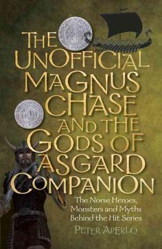 The Unofficial Magnus Chase and the Gods of Asgard Companion: The Norse Heroes, Monsters and Myths Behind the Hit...
