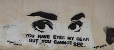 you have eyes my dear but you cannot see