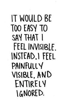 IT WOULD BE TOO EASY TO SAY THAT I FEEL INVISIBLE. INSTEAD, I FEEL PAINFULLY, VISIBLE AND ENTIRELY IGNORED. #invisible