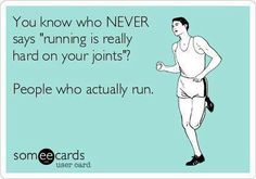 "You know who NEVER says ""running is really hard on your joints""?  People who actually run."