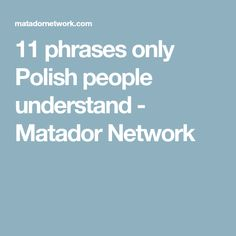 11 phrases only Polish people understand - Matador Network
