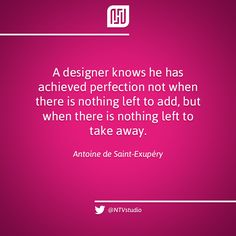 «A designer knows he has achieved perfection not when there is nothing left to add, but when there is nothing left to take away» - Antoine de Saint-Exupéry
