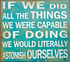 If we did all the things we were capable of doing we would literally astonish ourselves